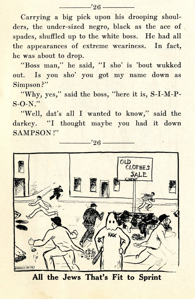 "This section from the 1925 issues of Sanity Rare is an example of the racist and antisemtic jokes that frequenrly appear in the pages of Sanity Rare. There is an illustration pared with the joke, it is a sketch of a street corner, there is a KKK member holding a stick, a sign that says, ""Old Clothes Sale Cheap"", with what is supposed to be Jewish people running around."