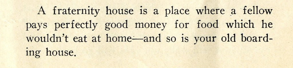 "This joke from the 1927 Sanity Rare ribs both fraternities and Davidson's boarding house tradition. ""A fraternity house is a place where a fellow pays perfectly good money for food which he wouldn't eat at home--and so is your old boarding house."""