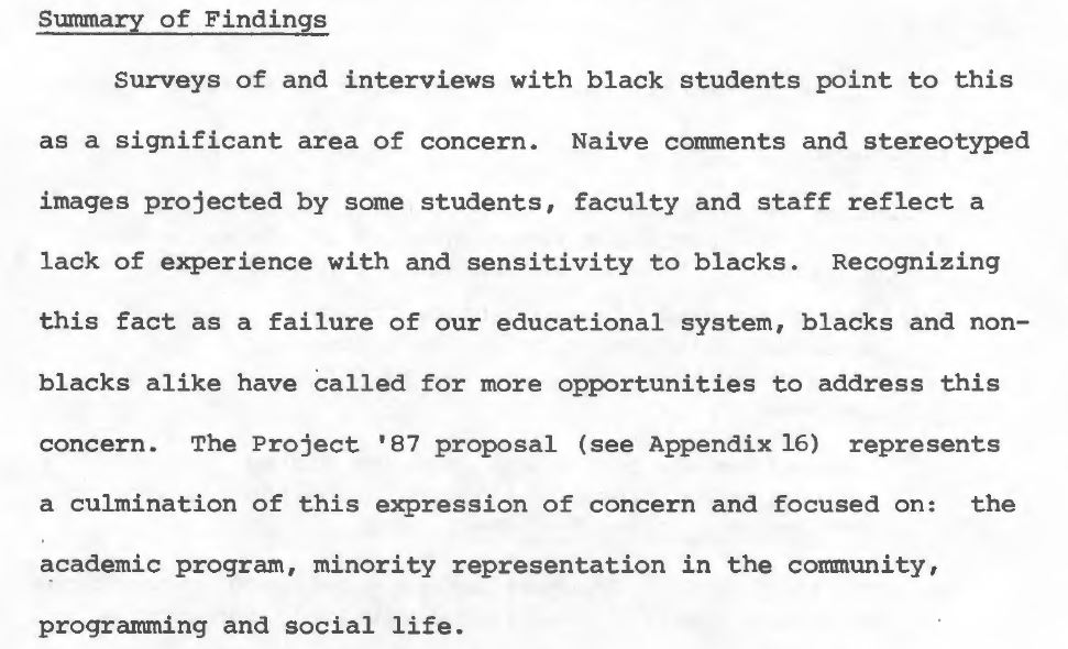 "Excerpt from page 27 of the Task Force's final report that states: ""Surveys of and interviews with black students point to this as a significant area of concern. Naive comments and stereotyped images projected by some students, faculty and staff reflect a lack of experience with and sensitivity to blacks. Recognizing this fact as a failure of our educational system, blacks and non-blacks alike have called for more opportunities to address this concern. The Project '87 proposal (see Appendix 16) represents a culmination of this expression of concern and focused on: the academic program, minority representation in the community, programming and social life."""